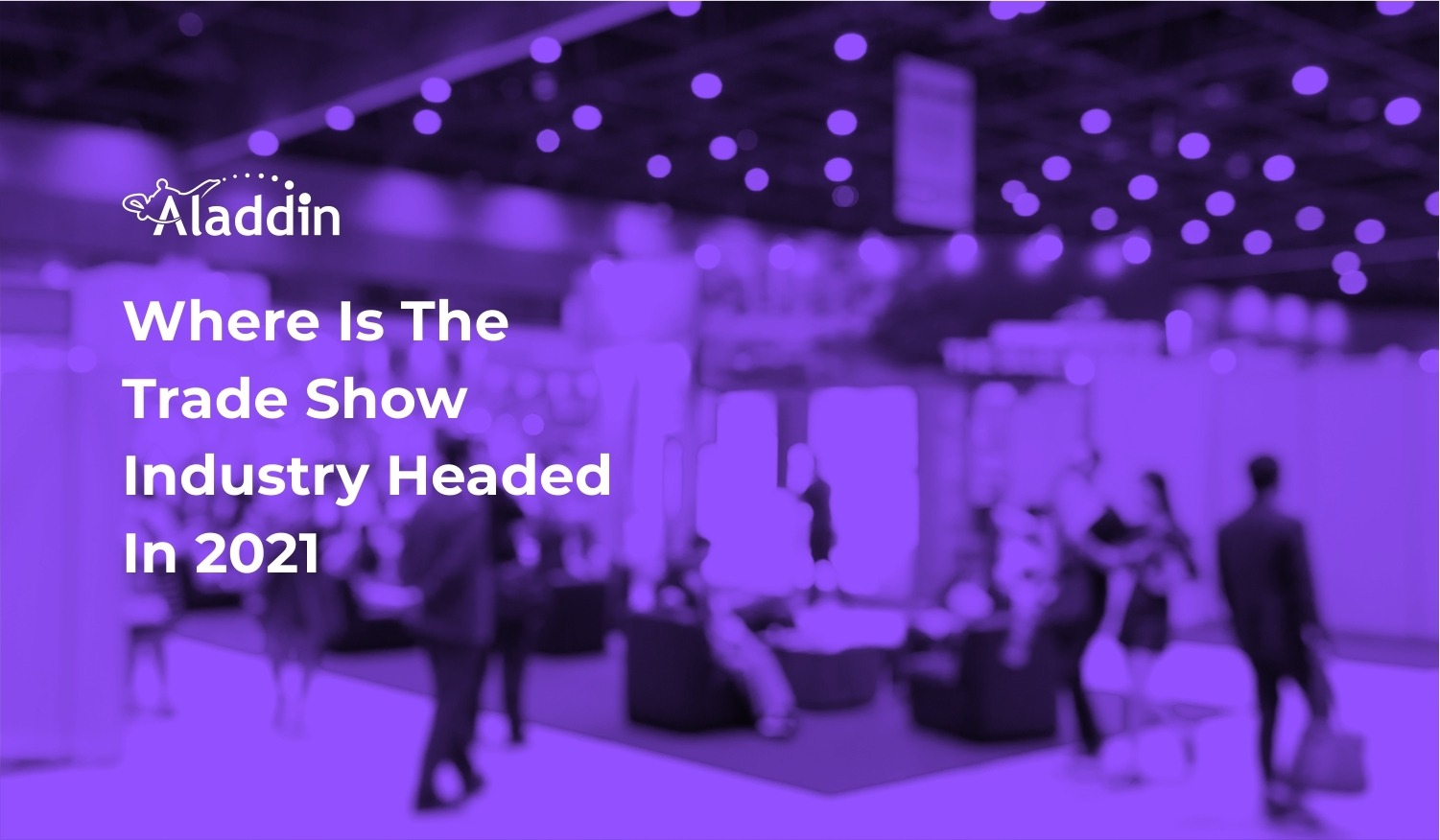 Where Is The Trade Show Industry Headed In 2021?